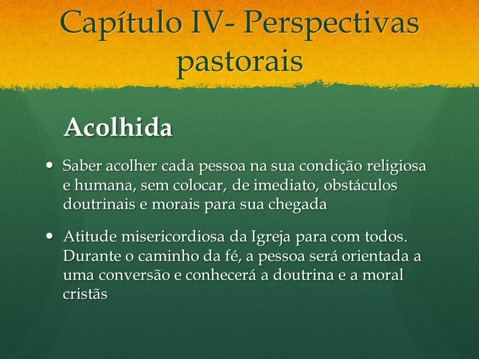 Capítulo IV- Perspectivas pastorais Acolhida Saber acolher cada pessoa na sua condição religiosa e humana, sem colocar, de imediato, obstáculos doutri