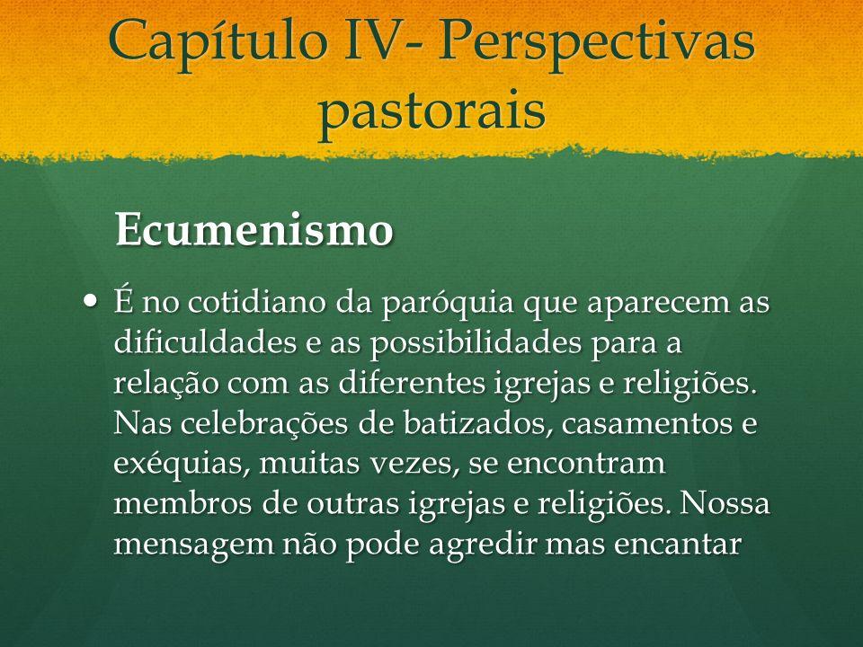 Capítulo IV- Perspectivas pastorais Ecumenismo É no cotidiano da paróquia que aparecem as dificuldades e as possibilidades para a relação com as diferentes igrejas e religiões.