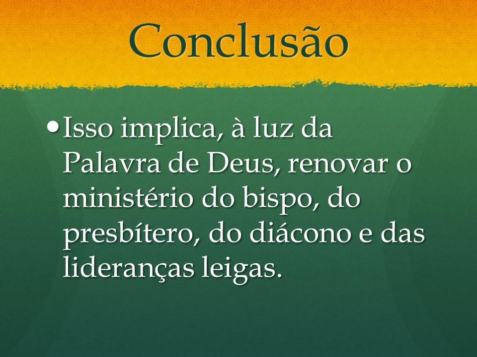 Conclusão Isso implica, à luz da Palavra de Deus, renovar o ministério do bispo, do presbítero, do diácono e das lideranças leigas. Isso implica, à lu