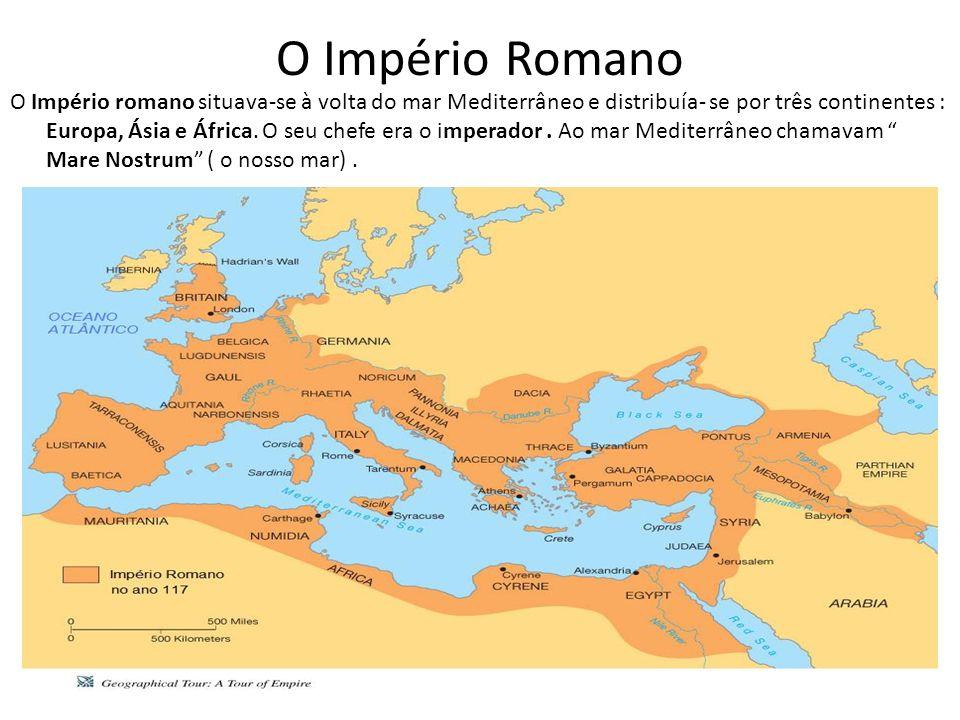 O Império Romano O Império romano situava-se à volta do mar Mediterrâneo e distribuía- se por três continentes : Europa, Ásia e África.