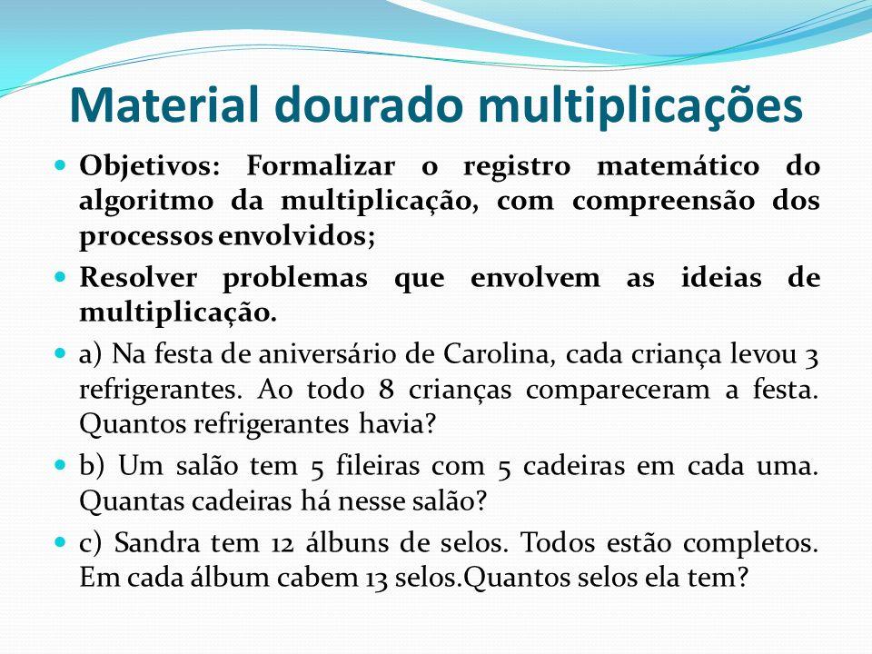 Material dourado multiplicações Objetivos: Formalizar o registro matemático do algoritmo da multiplicação, com compreensão dos processos envolvidos; R