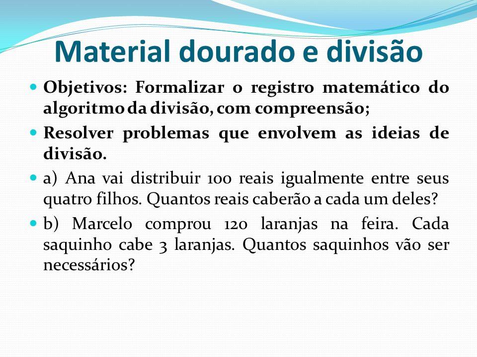 Material dourado e divisão Objetivos: Formalizar o registro matemático do algoritmo da divisão, com compreensão; Resolver problemas que envolvem as id