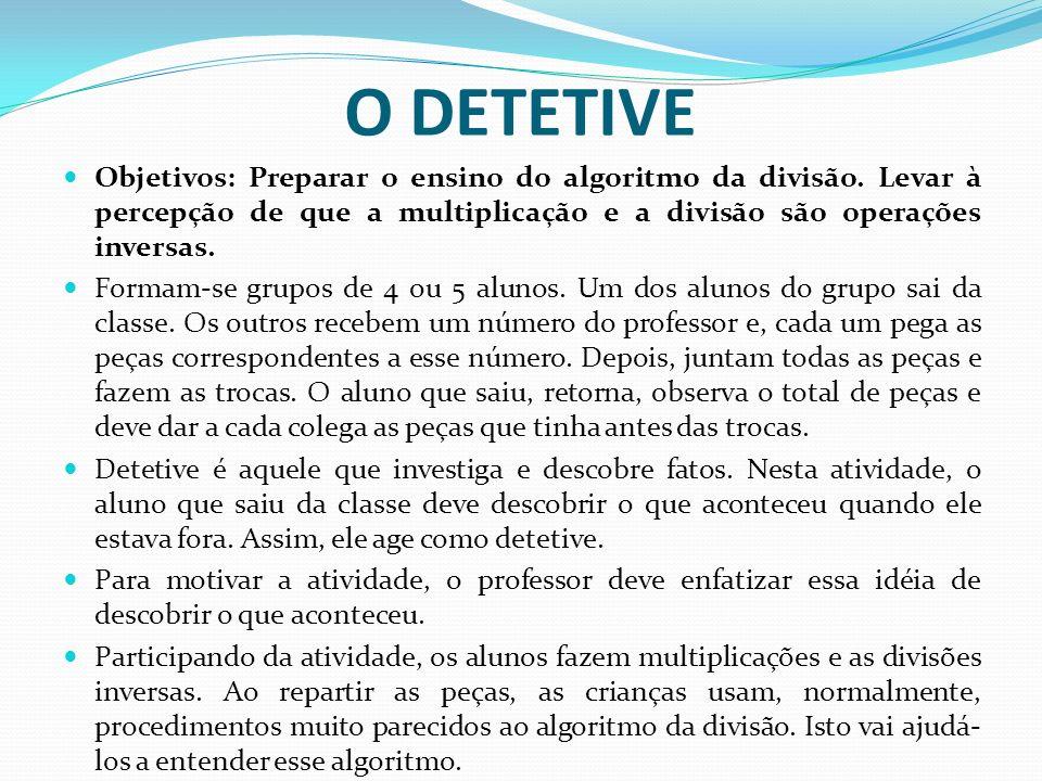 O DETETIVE Objetivos: Preparar o ensino do algoritmo da divisão. Levar à percepção de que a multiplicação e a divisão são operações inversas. Formam-s