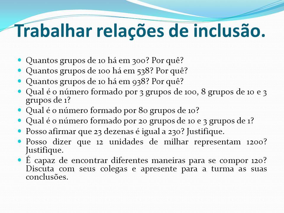 Trabalhar relações de inclusão. Quantos grupos de 10 há em 300? Por quê? Quantos grupos de 100 há em 538? Por quê? Quantos grupos de 10 há em 938? Por