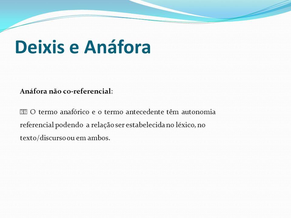 Deixis e Anáfora Anáfora não co-referencial: O termo anafórico e o termo antecedente têm autonomia referencial podendo a relação ser estabelecida no l