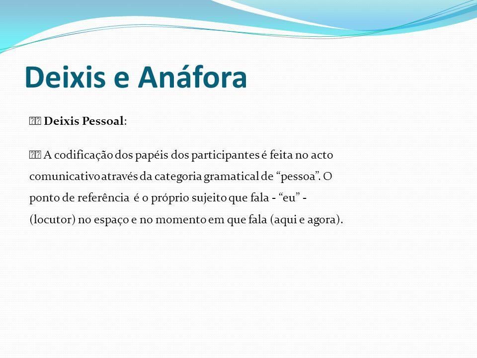 Deixis e Anáfora Deixis Pessoal: A codificação dos papéis dos participantes é feita no acto comunicativo através da categoria gramatical de pessoa. O