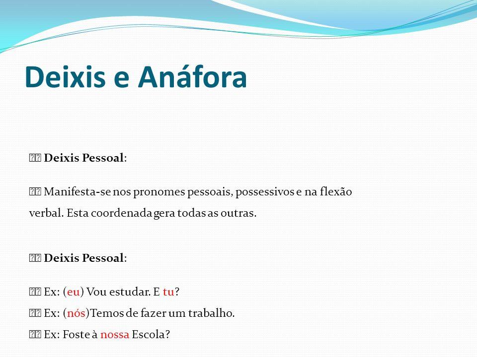 Deixis e Anáfora Deixis Pessoal: Manifesta-se nos pronomes pessoais, possessivos e na flexão verbal. Esta coordenada gera todas as outras. Deixis Pess