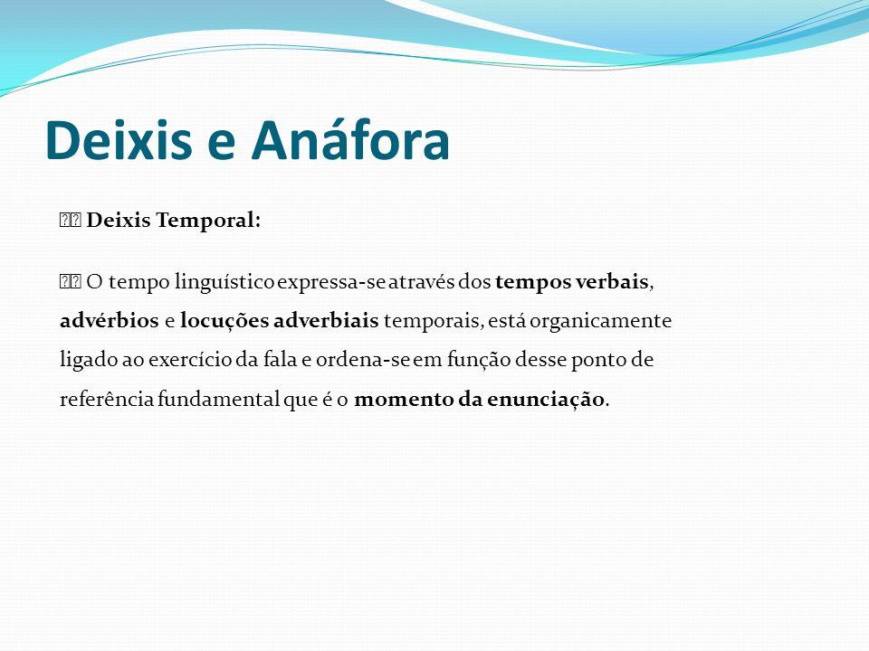Deixis e Anáfora Deixis Temporal: O tempo linguístico expressa-se através dos tempos verbais, advérbios e locuções adverbiais temporais, está organica