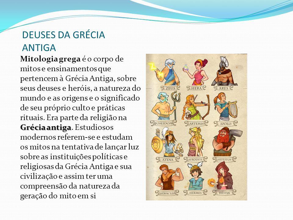DEUSES DA GRÉCIA ANTIGA Grécia antiga Mitologia grega é o corpo de mitos e ensinamentos que pertencem à Grécia Antiga, sobre seus deuses e heróis, a natureza do mundo e as origens e o significado de seu próprio culto e práticas rituais.