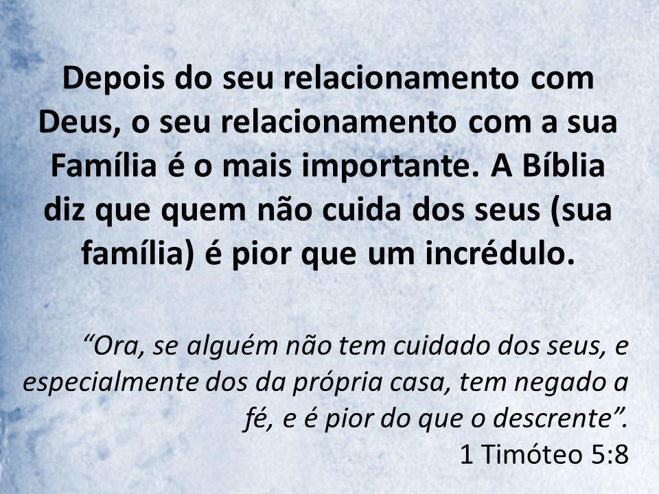 Depois do seu relacionamento com Deus, o seu relacionamento com a sua Família é o mais importante. A Bíblia diz que quem não cuida dos seus (sua famíl