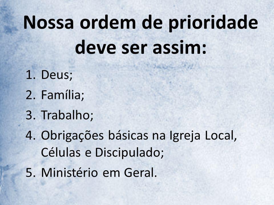 Nossa ordem de prioridade deve ser assim: 1.Deus; 2.Família; 3.Trabalho; 4.Obrigações básicas na Igreja Local, Células e Discipulado; 5.Ministério em Geral.