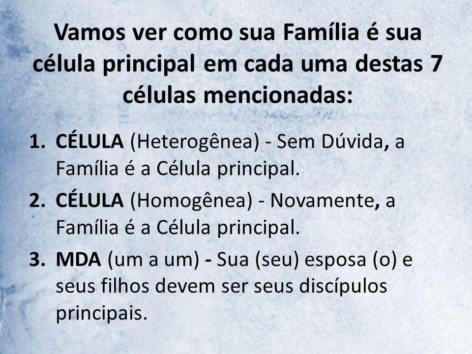 Vamos ver como sua Família é sua célula principal em cada uma destas 7 células mencionadas: 1.CÉLULA (Heterogênea) - Sem Dúvida, a Família é a Célula principal.