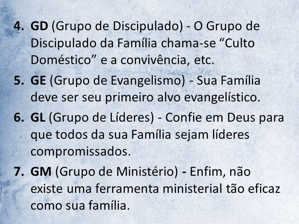 4.GD (Grupo de Discipulado) - O Grupo de Discipulado da Família chama-se Culto Doméstico e a convivência, etc. 5.GE (Grupo de Evangelismo) - Sua Famíl