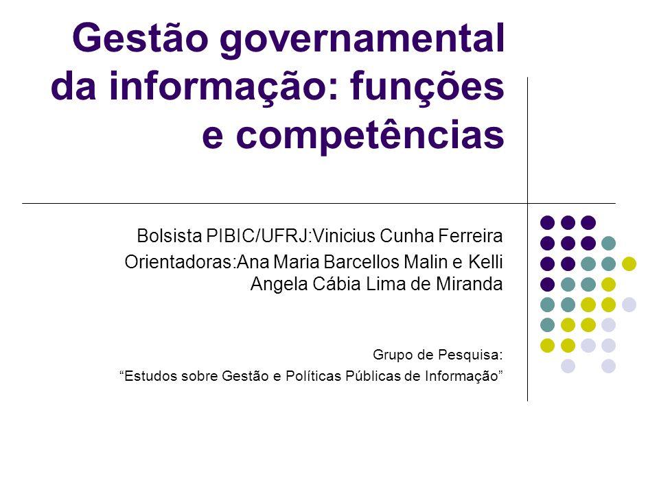 Gestão governamental da informação: funções e competências Bolsista PIBIC/UFRJ:Vinicius Cunha Ferreira Orientadoras:Ana Maria Barcellos Malin e Kelli