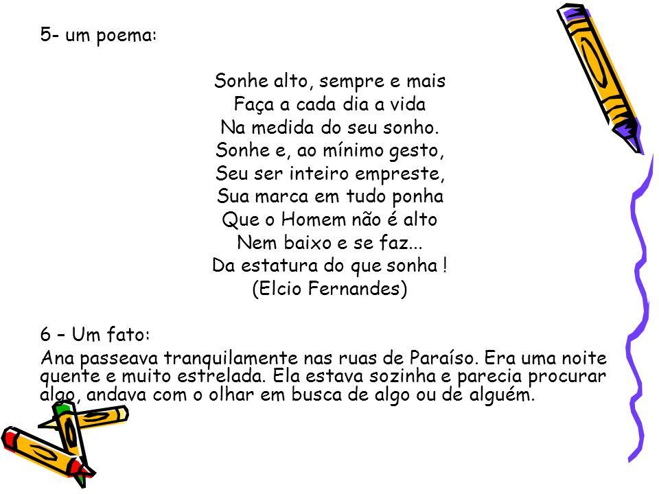 5- um poema: Sonhe alto, sempre e mais Faça a cada dia a vida Na medida do seu sonho. Sonhe e, ao mínimo gesto, Seu ser inteiro empreste, Sua marca em