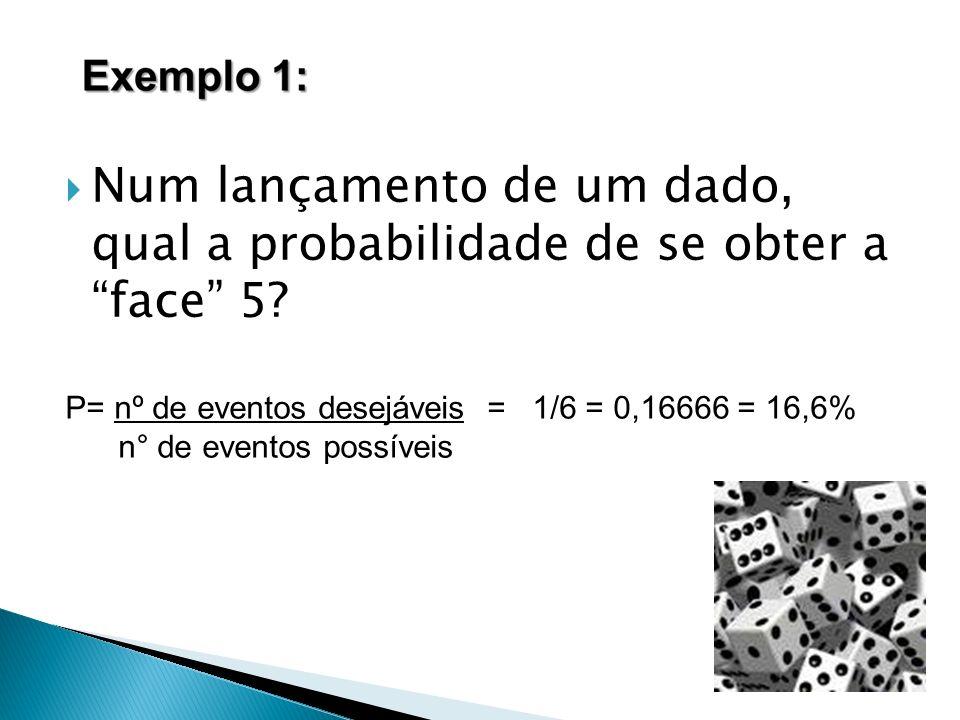 Num lançamento de um dado, qual a probabilidade de se obter a face 5? P= nº de eventos desejáveis = 1/6 = 0,16666 = 16,6% n° de eventos possíveis