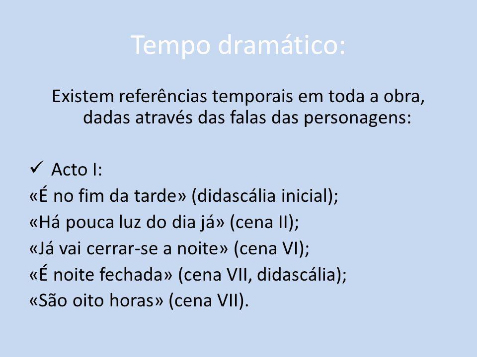 Tempo dramático: Existem referências temporais em toda a obra, dadas através das falas das personagens: Acto I: «É no fim da tarde» (didascália inicia