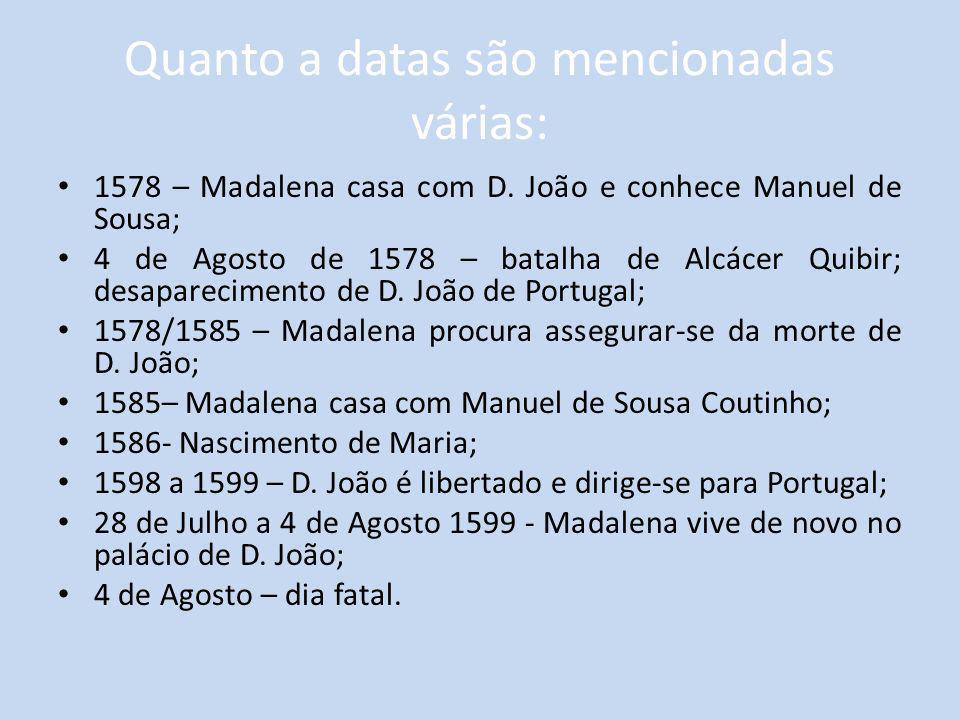 Quanto a datas são mencionadas várias: 1578 – Madalena casa com D. João e conhece Manuel de Sousa; 4 de Agosto de 1578 – batalha de Alcácer Quibir; de