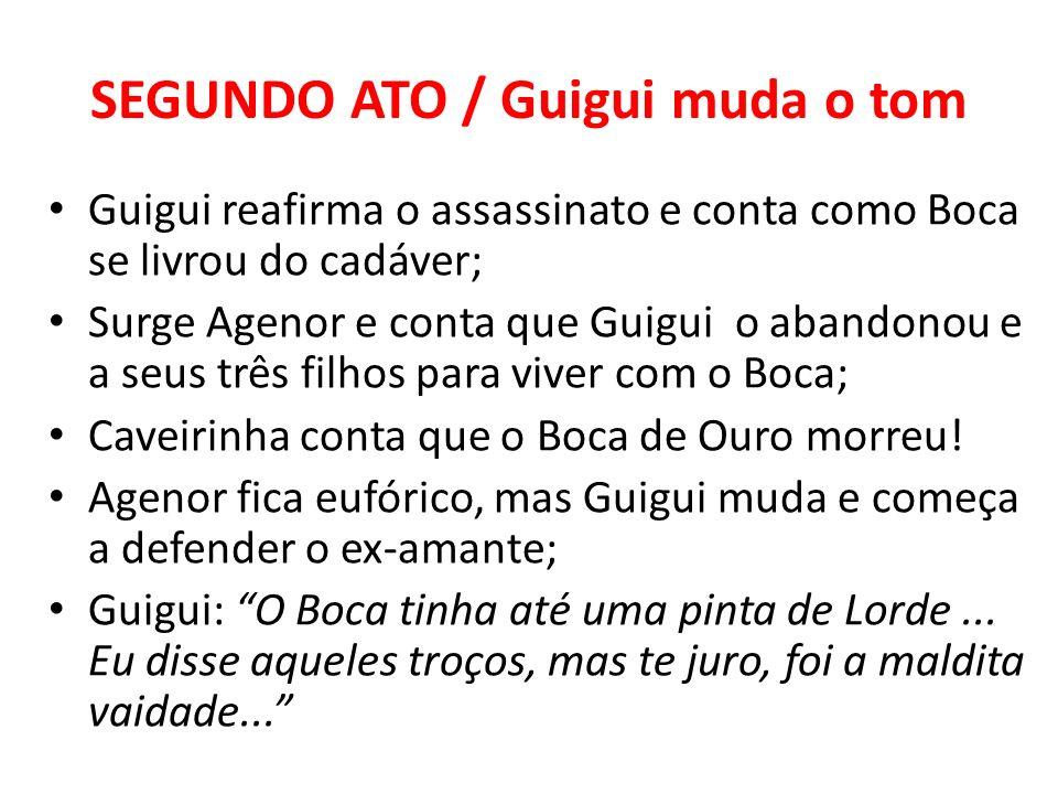 SEGUNDO ATO / Guigui muda o tom Guigui reafirma o assassinato e conta como Boca se livrou do cadáver; Surge Agenor e conta que Guigui o abandonou e a