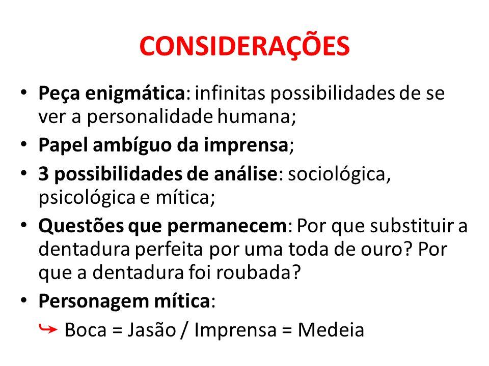 CONSIDERAÇÕES Peça enigmática: infinitas possibilidades de se ver a personalidade humana; Papel ambíguo da imprensa; 3 possibilidades de análise: soci