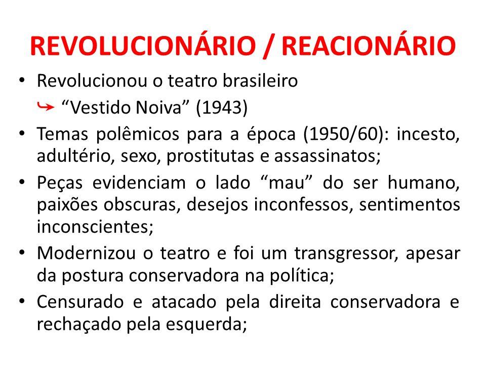 REVOLUCIONÁRIO / REACIONÁRIO Revolucionou o teatro brasileiro Vestido Noiva (1943) Temas polêmicos para a época (1950/60): incesto, adultério, sexo, p