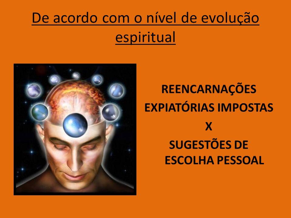 De acordo com o nível de evolução espiritual REENCARNAÇÕES EXPIATÓRIAS IMPOSTAS X SUGESTÕES DE ESCOLHA PESSOAL