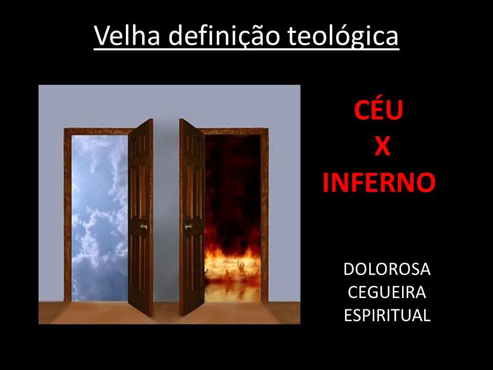 Velha definição teológica CÉU X INFERNO DOLOROSA CEGUEIRA ESPIRITUAL
