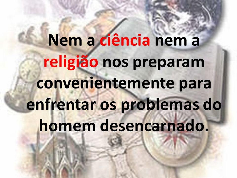 Nem a ciência nem a religião nos preparam convenientemente para enfrentar os problemas do homem desencarnado.