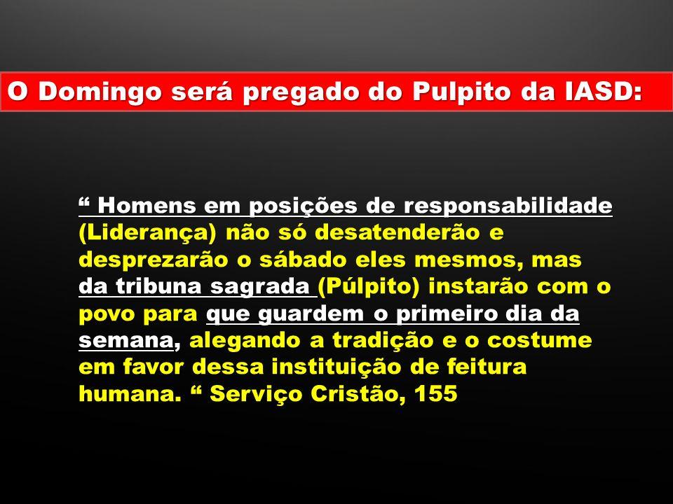 ! Homens em posições de responsabilidade (Liderança) não só desatenderão e desprezarão o sábado eles mesmos, mas da tribuna sagrada (Púlpito) instarão