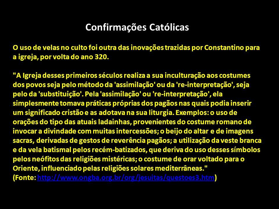 Confirmações Católicas O uso de velas no culto foi outra das inovações trazidas por Constantino para a igreja, por volta do ano 320.
