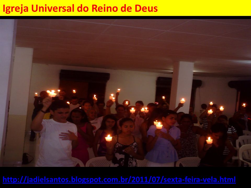 http://jadielsantos.blogspot.com.br/2011/07/sexta-feira-vela.html Igreja Universal do Reino de Deus