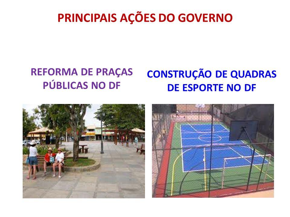 PRINCIPAIS AÇÕES DO GOVERNO REFORMA DE PRAÇAS PÚBLICAS NO DF CONSTRUÇÃO DE QUADRAS DE ESPORTE NO DF