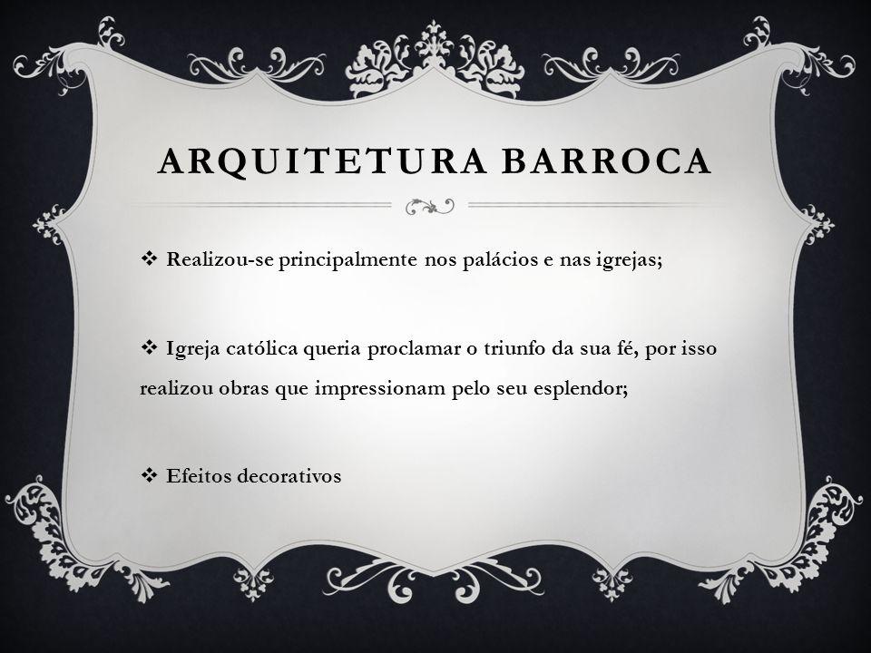 ARQUITETURA BARROCA Realizou-se principalmente nos palácios e nas igrejas; Igreja católica queria proclamar o triunfo da sua fé, por isso realizou obr