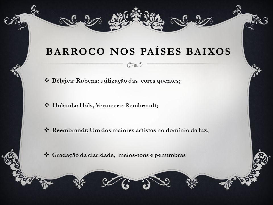 BARROCO NOS PAÍSES BAIXOS Bélgica: Rubens: utilização das cores quentes; Holanda: Hals, Vermeer e Rembrandt; Reembrandt: Um dos maiores artistas no do