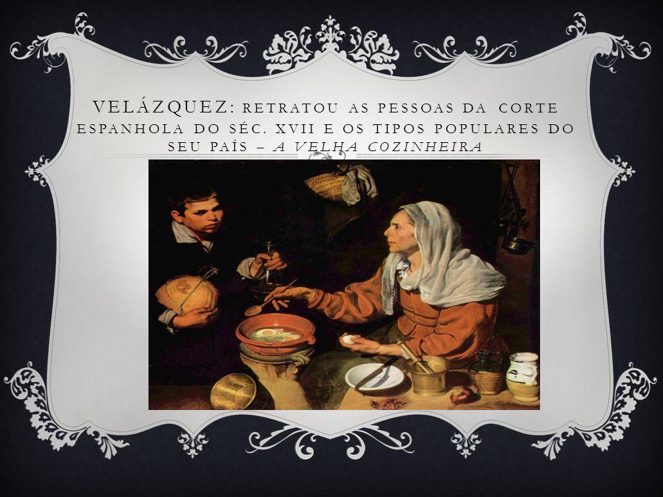 VELÁZQUEZ: RETRATOU AS PESSOAS DA CORTE ESPANHOLA DO SÉC. XVII E OS TIPOS POPULARES DO SEU PAÍS – A VELHA COZINHEIRA