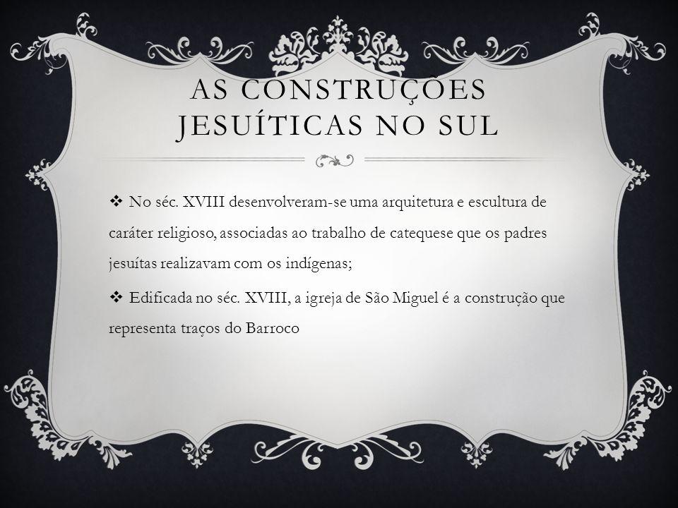 AS CONSTRUÇÕES JESUÍTICAS NO SUL No séc. XVIII desenvolveram-se uma arquitetura e escultura de caráter religioso, associadas ao trabalho de catequese