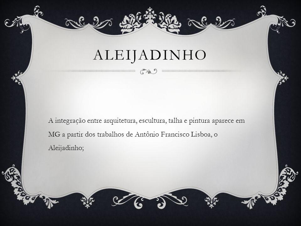 ALEIJADINHO A integração entre arquitetura, escultura, talha e pintura aparece em MG a partir dos trabalhos de Antônio Francisco Lisboa, o Aleijadinho