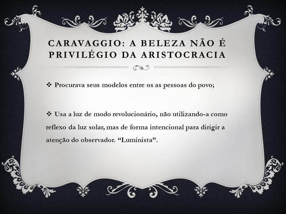 CARAVAGGIO: A BELEZA NÃO É PRIVILÉGIO DA ARISTOCRACIA Procurava seus modelos entre os as pessoas do povo; Usa a luz de modo revolucionário, não utiliz