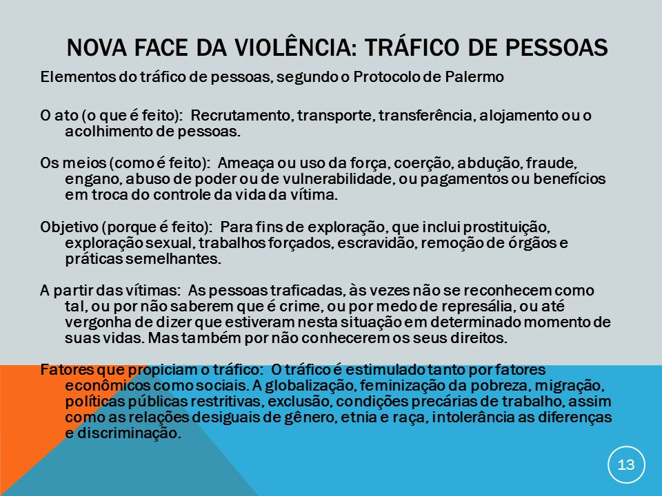 DADOS Todo ano 600.000 a 800.00 pessoas cruzam as fronteiras internacionais pelas redes de tráfico de pessoas 70% são mulheres, 50% são menores de 18 anos Estimativas da ONU, exploração sexual (79%), trabalho forçado (18%) atingindo mulheres e adolescentes Oficinas de costuras do Município de São Paulo, imigrantes latino-americanos estam sendo arregimentados para trabalhar em cubículos, morando nos próprios locais de trabalhos, das 6h às 23h, com baixa remuneração.