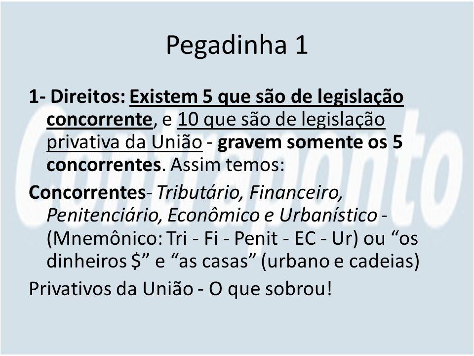 Pegadinha 1 1- Direitos: Existem 5 que são de legislação concorrente, e 10 que são de legislação privativa da União - gravem somente os 5 concorrentes.
