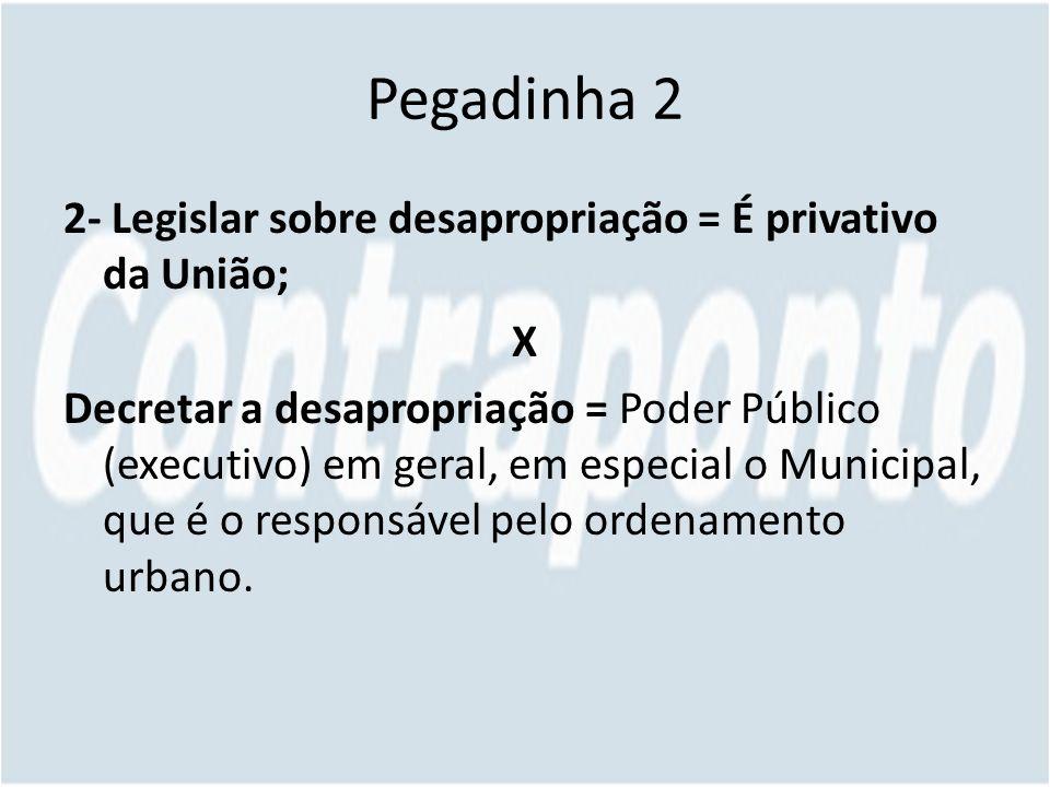 Pegadinha 2 2- Legislar sobre desapropriação = É privativo da União; X Decretar a desapropriação = Poder Público (executivo) em geral, em especial o Municipal, que é o responsável pelo ordenamento urbano.