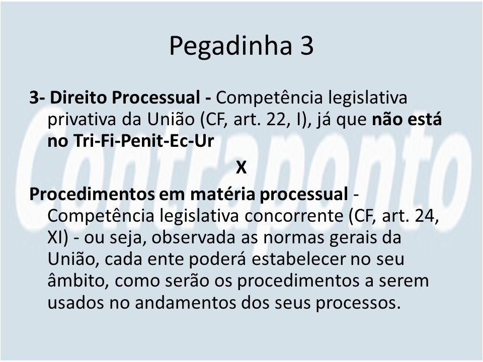 Pegadinha 3 3- Direito Processual - Competência legislativa privativa da União (CF, art.