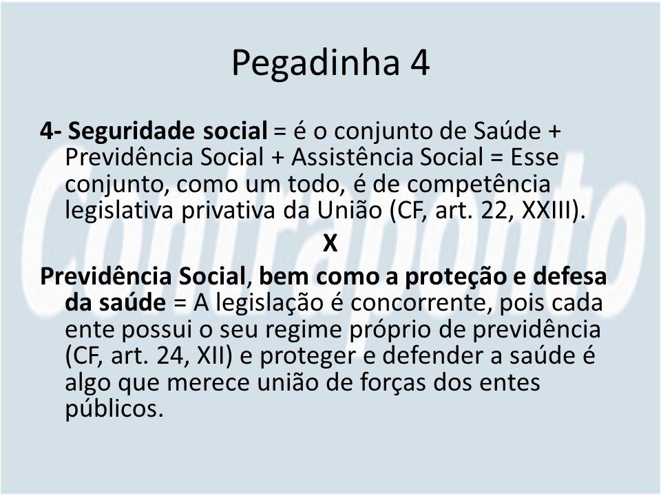Pegadinha 4 4- Seguridade social = é o conjunto de Saúde + Previdência Social + Assistência Social = Esse conjunto, como um todo, é de competência legislativa privativa da União (CF, art.