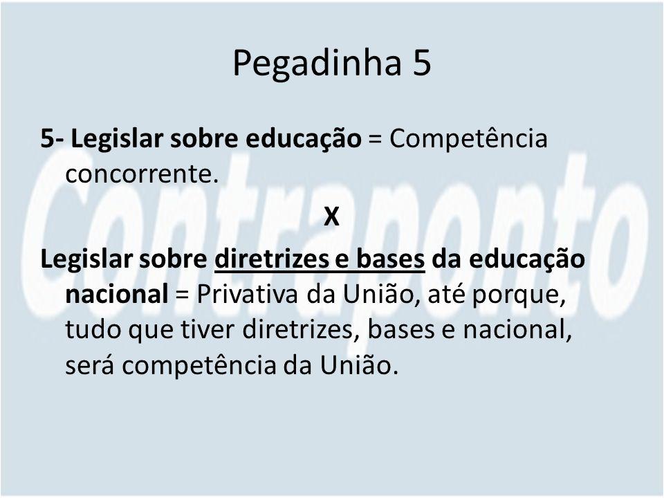 Pegadinha 5 5- Legislar sobre educação = Competência concorrente.