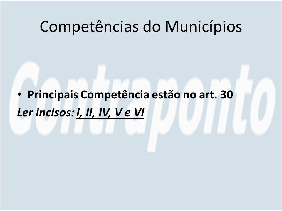 Competências do Municípios Principais Competência estão no art. 30 Ler incisos: I, II, IV, V e VI