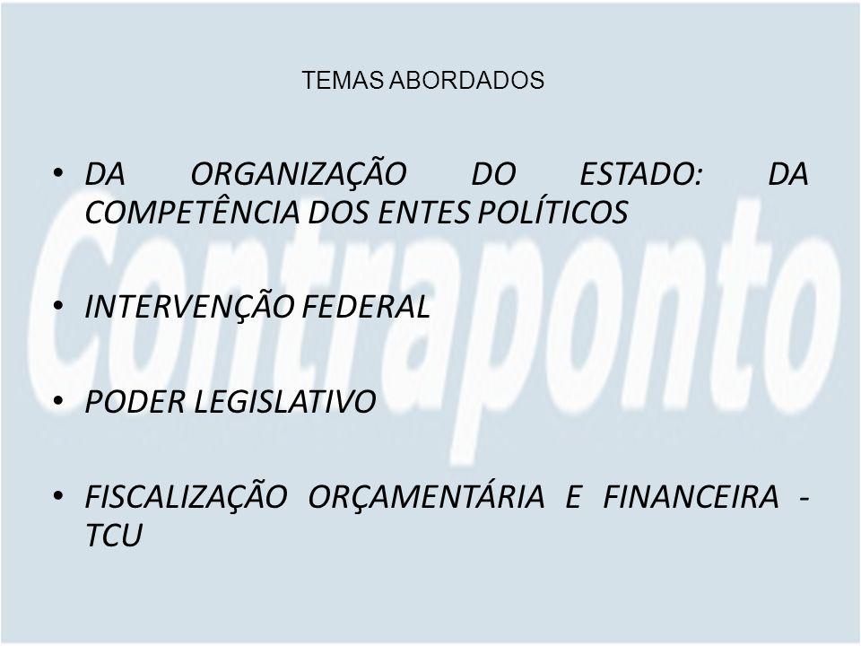 TEMAS ABORDADOS DA ORGANIZAÇÃO DO ESTADO: DA COMPETÊNCIA DOS ENTES POLÍTICOS INTERVENÇÃO FEDERAL PODER LEGISLATIVO FISCALIZAÇÃO ORÇAMENTÁRIA E FINANCEIRA - TCU