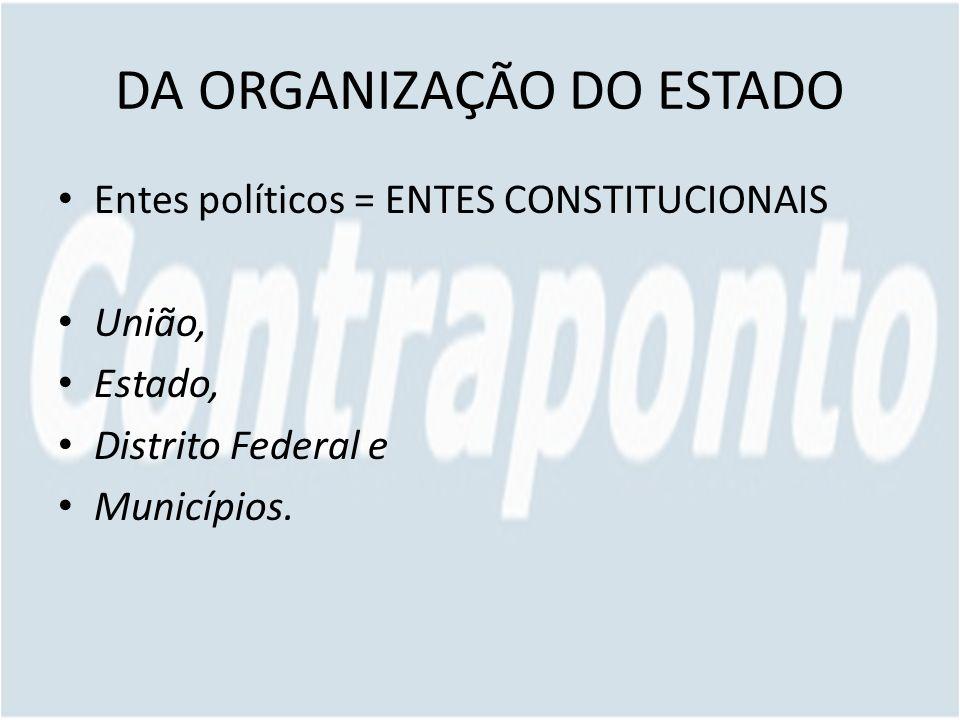 DA ORGANIZAÇÃO DO ESTADO Entes políticos = ENTES CONSTITUCIONAIS União, Estado, Distrito Federal e Municípios.