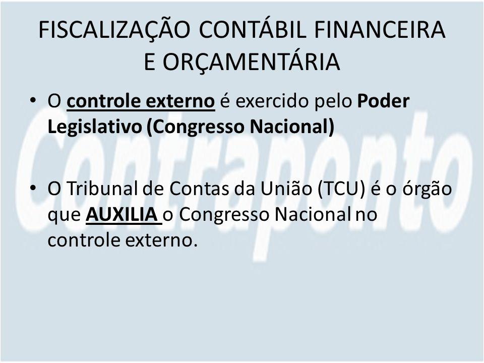 FISCALIZAÇÃO CONTÁBIL FINANCEIRA E ORÇAMENTÁRIA O controle externo é exercido pelo Poder Legislativo (Congresso Nacional) O Tribunal de Contas da União (TCU) é o órgão que AUXILIA o Congresso Nacional no controle externo.