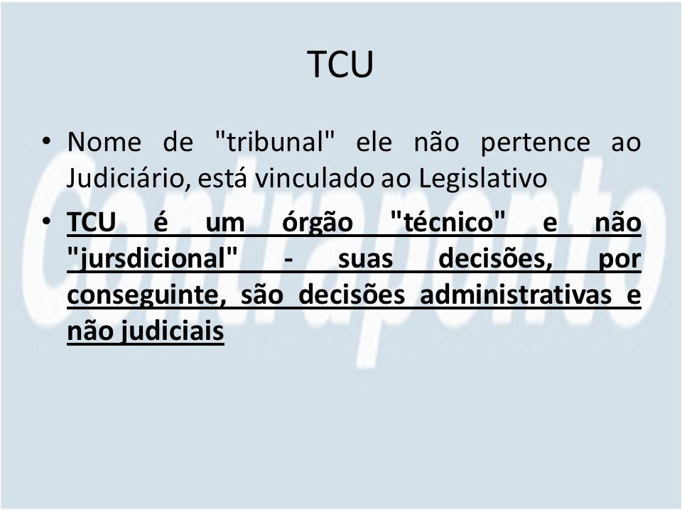 TCU Nome de tribunal ele não pertence ao Judiciário, está vinculado ao Legislativo TCU é um órgão técnico e não jursdicional - suas decisões, por conseguinte, são decisões administrativas e não judiciais