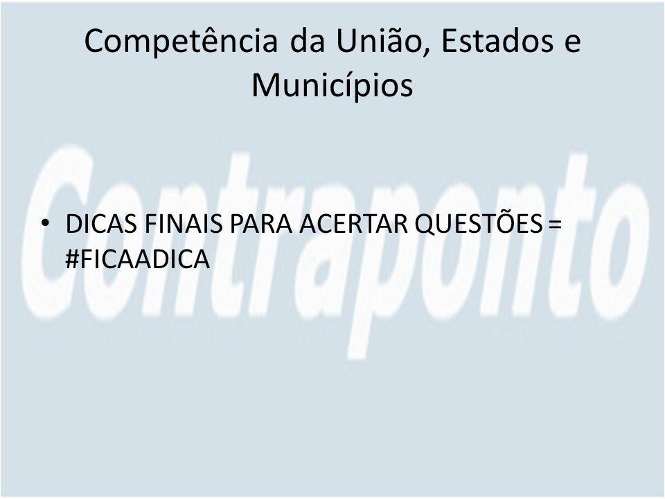 Competência da União, Estados e Municípios DICAS FINAIS PARA ACERTAR QUESTÕES = #FICAADICA
